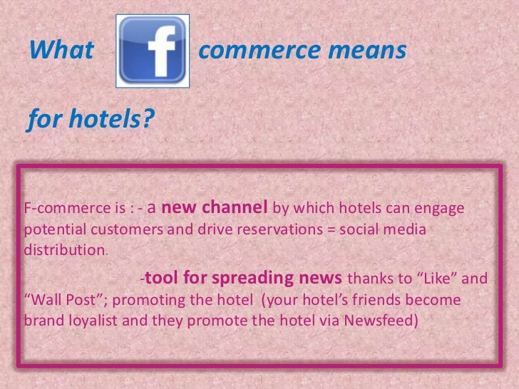 What                   commerce meansfor hotels?F-commerce is : - a new channel by which hotels can engagepotential custom...