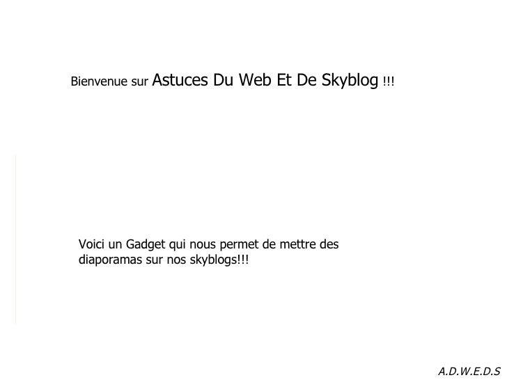 Bienvenue sur  Astuces Du Web Et De Skyblog  !!! Voici un Gadget qui nous permet de mettre des diaporamas sur nos skyblogs...