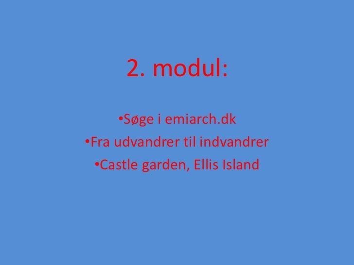 2. modul:      •Søge i emiarch.dk•Fra udvandrer til indvandrer  •Castle garden, Ellis Island