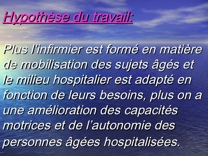 Hypothèse du travail:Plus l'infirmier est formé en matièrede mobilisation des sujets âgés etle milieu hospitalier est adap...