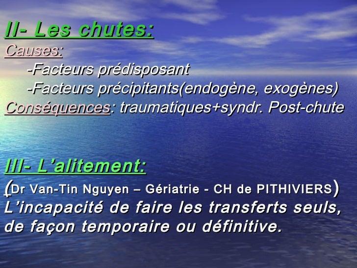 II- Les chutes:Causes:  -Facteurs prédisposant  -Facteurs précipitants(endogène, exogènes)Conséquences: traumatiques+syndr...