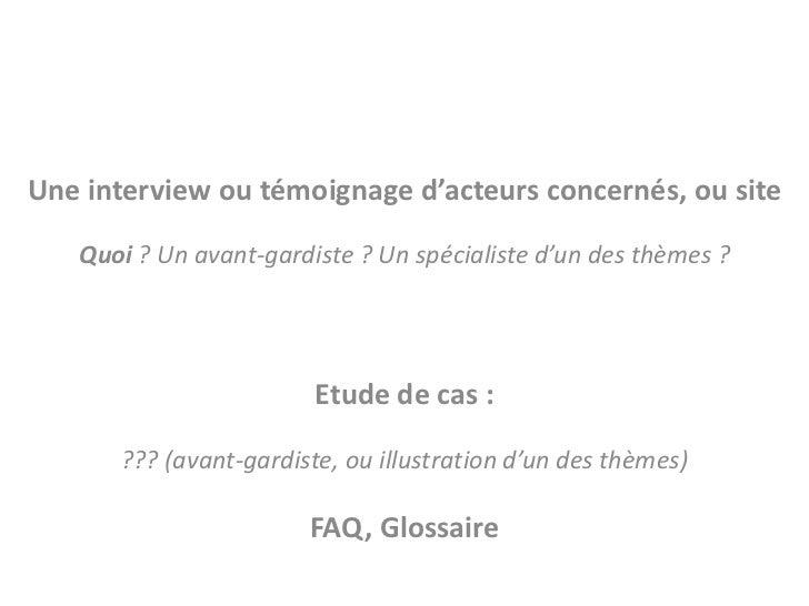 Une interview ou témoignage d'acteurs concernés, ou site   Quoi ? Un avant-gardiste ? Un spécialiste d'un des thèmes ?    ...