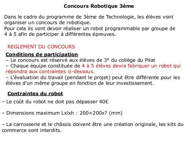 Concours Robotique 3ème Dans le cadre du programme de 3ème de Technologie, les élèves vont organiser un concours de roboti...