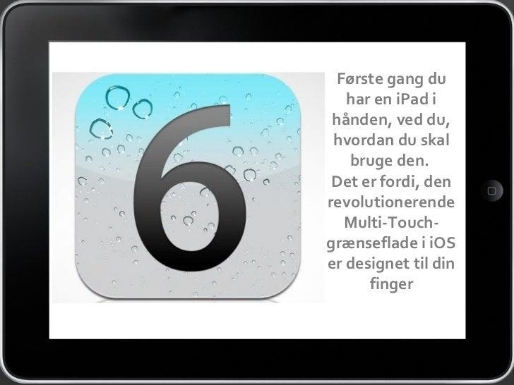 Første gang du   har en iPad i hånden, ved du, hvordan du skal   bruge den. Det er fordi, denrevolutionerende  Multi-Touch...