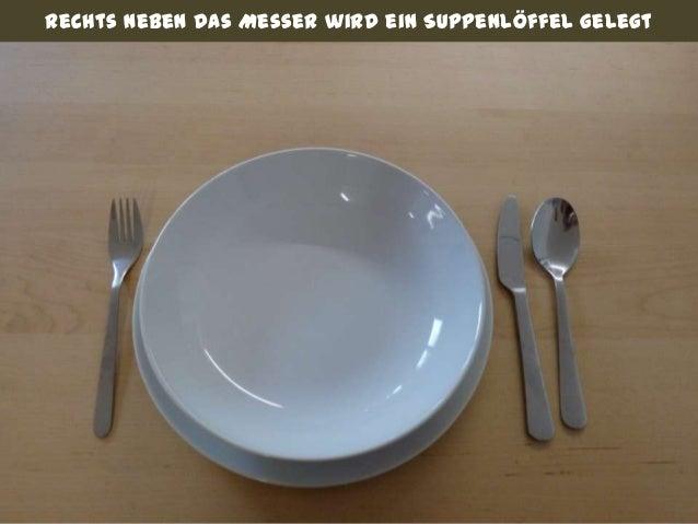 Rechts neben das Messer wird ein Suppenlöffel gelegt