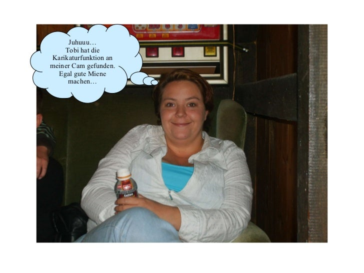 Juhuuu… Tobi hat die Karikaturfunktion an meiner Cam gefunden. Egal gute Miene machen…