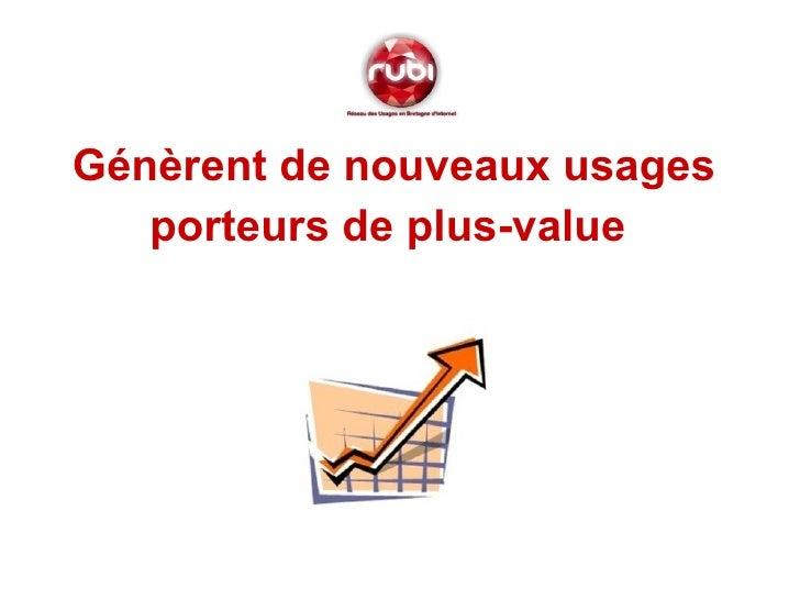 <ul><li>Génèrent de nouveaux usages </li></ul><ul><li>porteurs de plus-value   </li></ul>