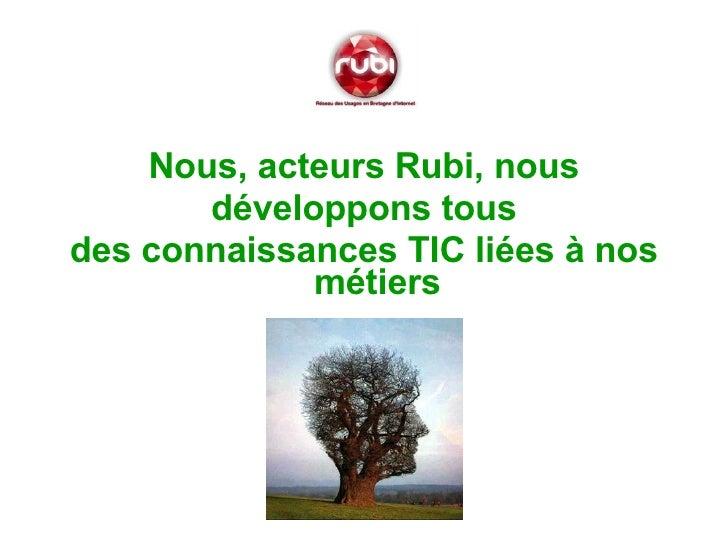 <ul><li>Nous, acteurs Rubi, nous </li></ul><ul><li>développons tous  </li></ul><ul><li>des connaissances TIC liées à nos m...