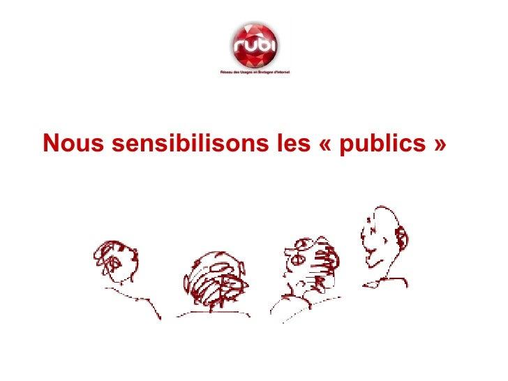 <ul><li>Nous sensibilisons les «publics»   </li></ul>