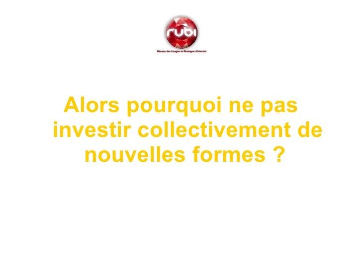 <ul><li>Alors pourquoi ne pas investir collectivement de nouvelles formes ?   </li></ul>