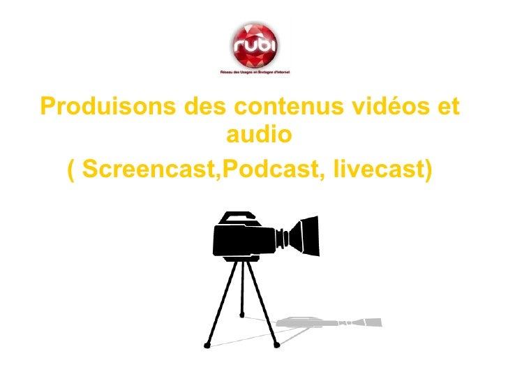 <ul><li>Produisons des contenus vidéos et audio </li></ul><ul><li>( Screencast,Podcast, livecast) </li></ul>