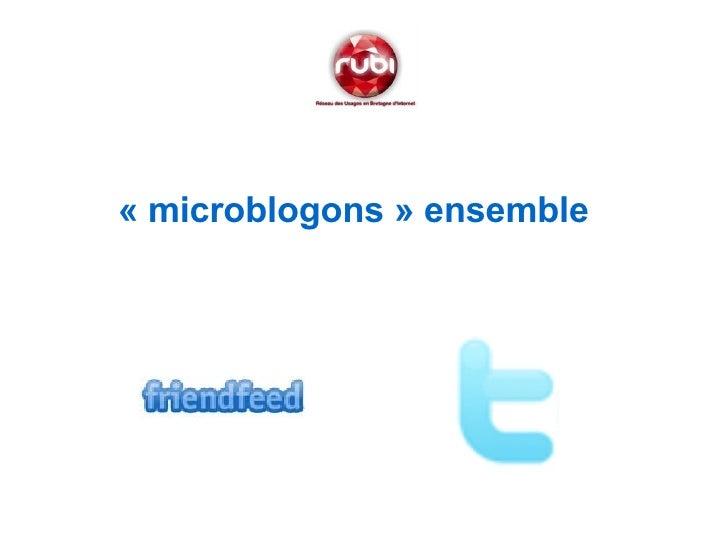 <ul><li>«microblogons» ensemble   </li></ul>