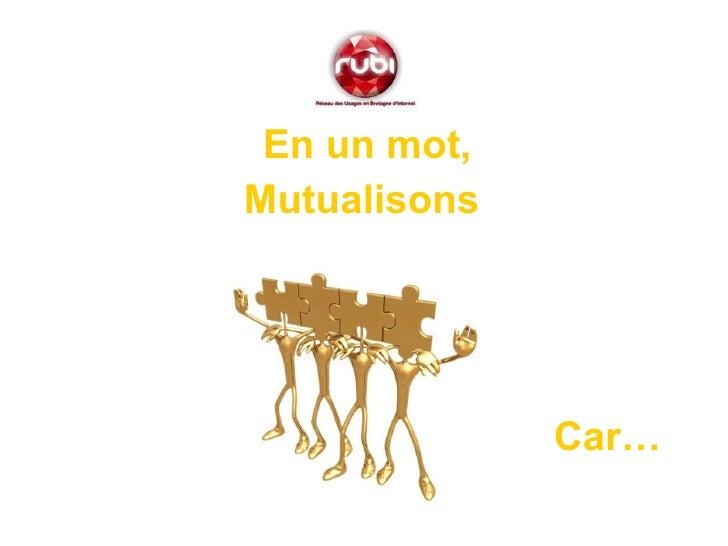 <ul><li>En un mot, </li></ul><ul><li>Mutualisons  </li></ul>Car…