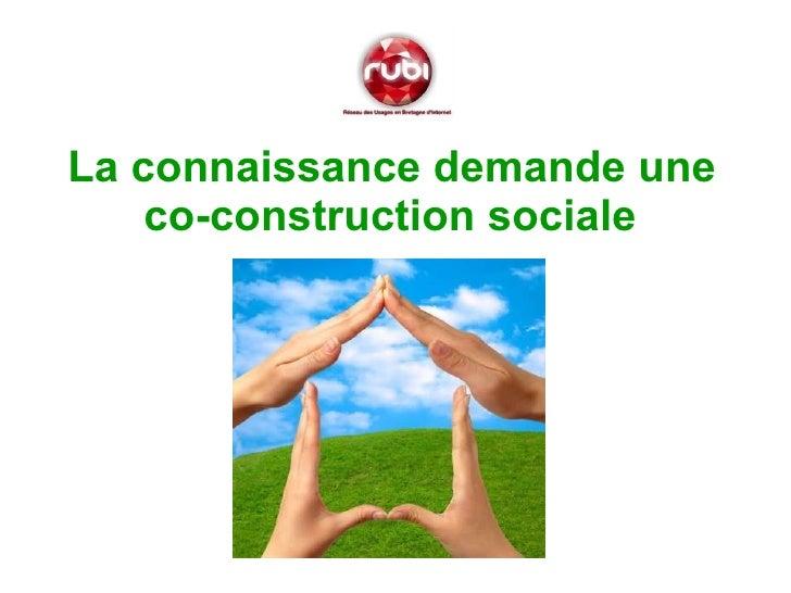<ul><li>La connaissance demande une co-construction sociale    </li></ul><ul><li> </li></ul>