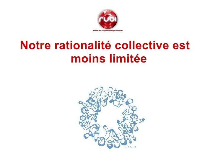 <ul><li>Notre rationalité collective est moins limitée </li></ul>