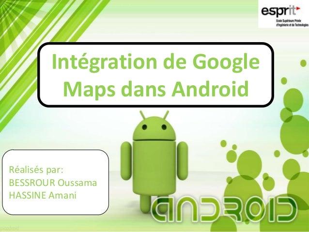 Intégration de GoogleMaps dans AndroidRéalisés par:BESSROUR OussamaHASSINE Amani