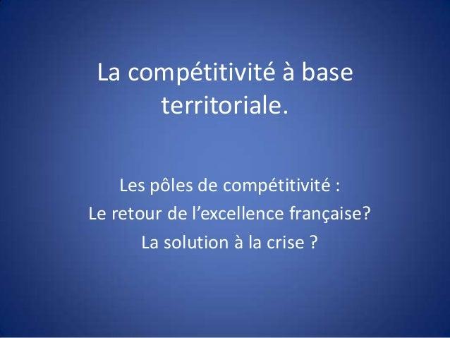 La compétitivité à base territoriale. Les pôles de compétitivité : Le retour de l'excellence française? La solution à la c...
