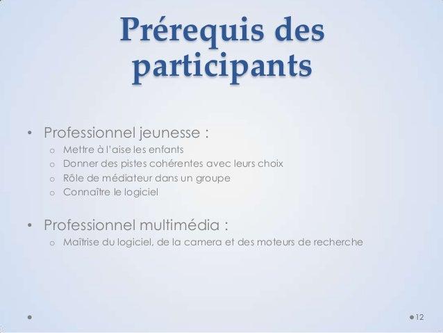Prérequis des participants • Professionnel jeunesse : o o o o  Mettre à l'aise les enfants Donner des pistes cohérentes av...