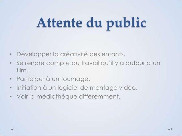 Attente du public • Développer la créativité des enfants, • Se rendre compte du travail qu'il y a autour d'un film, • Part...