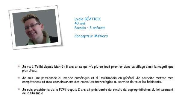 Lydia BÉATRIX 43 ans Pacsée – 3 enfants Concepteur Métiers  Je vis à Teillé depuis bientôt 8 ans et ce qui m'a plu en tout...