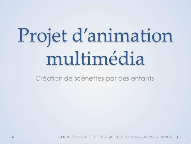 Projet d'animation multimédia Création de scénettes par des enfants  COURT Sibylle et BOUFFARD-ROUPE Sandrine – 2MLP – 201...