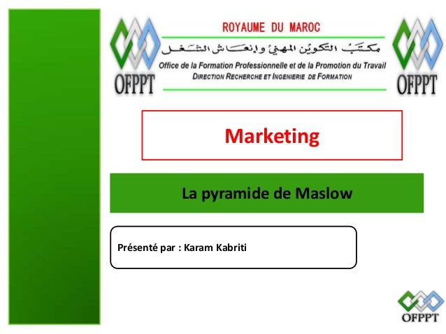 Marketing La pyramide de Maslow Présenté par : Karam Kabriti