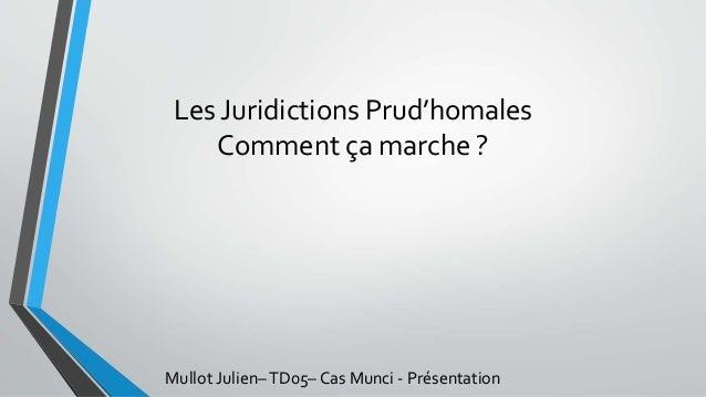 Les Juridictions Prud'homales Comment ça marche ? Mullot Julien–TD05– Cas Munci - Présentation