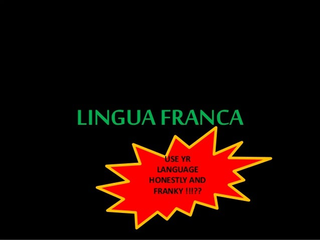 LINGUA FRANCA USE YR LANGUAGE HONESTLY AND FRANKY !!!??
