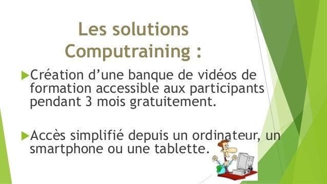 Les solutions  Computraining :  Création d'une banque de vidéos de  formation accessible aux participants  pendant 3 mois...
