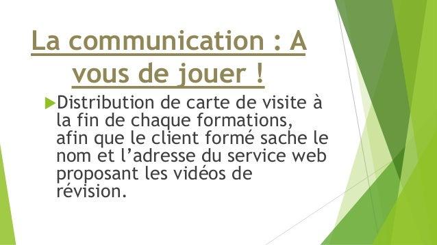 La communication : A  vous de jouer !  Distribution de carte de visite à  la fin de chaque formations,  afin que le clien...