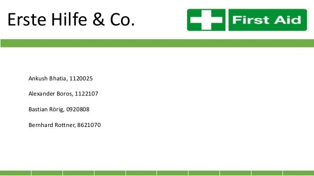 Erste Hilfe & Co. Ankush Bhatia, 1120025 Alexander Boros, 1122107 Bastian Rörig, 0920808 Bernhard Rottner, 8621070