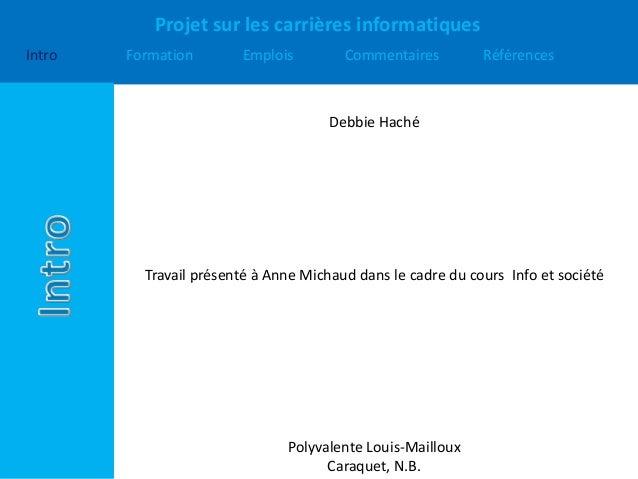 Projet sur les carrières informatiques Intro Formation Emplois Commentaires Références Debbie Haché Travail présenté à Ann...