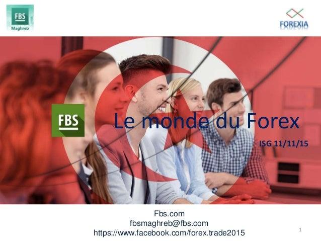 Fbs.com fbsmaghreb@fbs.com https://www.facebook.com/forex.trade2015 Le monde du Forex ISG 11/11/15 1
