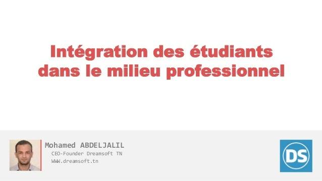 Intégration des étudiants dans le milieu professionnel Mohamed ABDELJALIL CEO-Founder Dreamsoft TN WWW.dreamsoft.tn