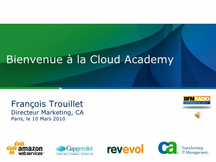 Bienvenue à la Cloud Academy François Trouillet Directeur Marketing, CA Paris, le 10 Mars 2010
