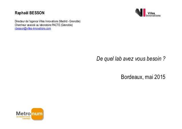 ! De quel lab avez vous besoin ? Bordeaux, mai 2015 Raphaël BESSON Directeur de l'agence Villes Innovations (Madrid - Gren...