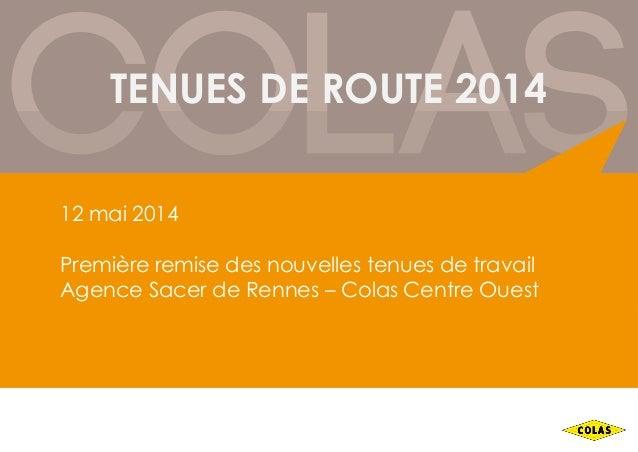 TENUES DE ROUTE 2014 12 mai 2014 Première remise des nouvelles tenues de travail Agence Sacer de Rennes – Colas Centre Oue...