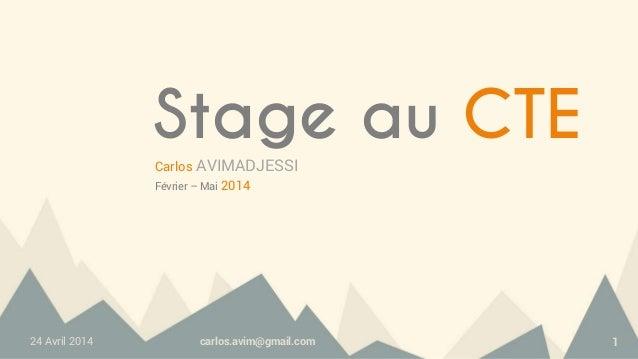 24 Avril 2014 carlos.avim@gmail.com 1 Stage au CTE Carlos AVIMADJESSI Février – Mai 2014