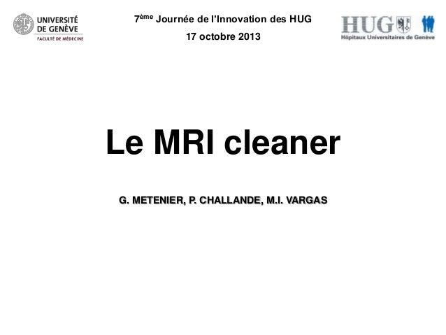 7ème Journée de l'Innovation des HUG 17 octobre 2013  Le MRI cleaner G. METENIER, P. CHALLANDE, M.I. VARGAS