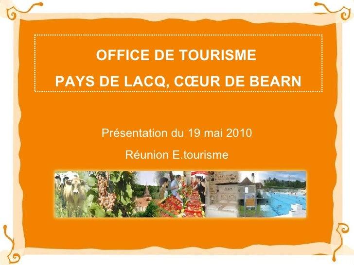 OFFICE DE TOURISME  PAYS DE LACQ, CŒUR DE BEARN Présentation du 19 mai 2010 Réunion E.tourisme