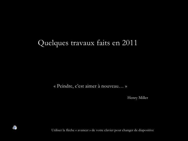 Quelques travaux faits en 2011     « Peindre, c'est aimer à nouveau… »                                                    ...