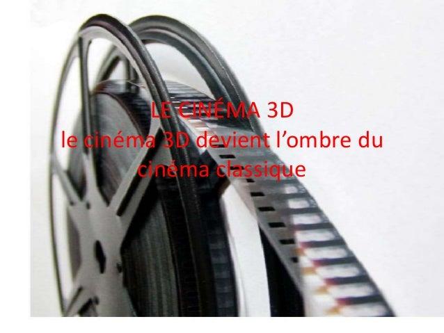 LE CINÉMA 3D le cinéma 3D devient l'ombre du cinéma classique