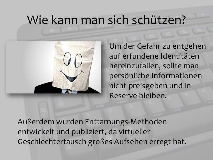 Wie kann man sich schützen?<br />Um der Gefahr zu entgehen auf erfundene Identitäten hereinzufallen, sollte man persönlic...