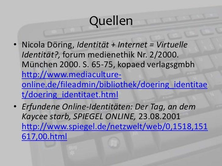 Quellen<br />Nicola Döring, Identität + Internet = Virtuelle Identität?, forummedienethik Nr. 2/2000. München 2000. S. 65-...
