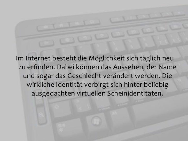 Im Internet besteht die Möglichkeit sich täglich neu zu erfinden. Dabei können das Aussehen, der Name und sogar das Gesch...