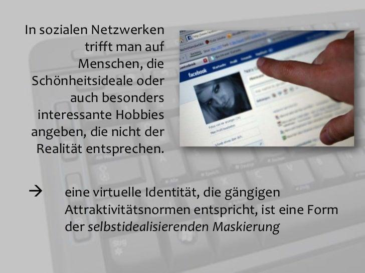 In sozialen Netzwerken trifft man auf Menschen, die Schönheitsideale oder auch besonders interessante Hobbies angeben, die...