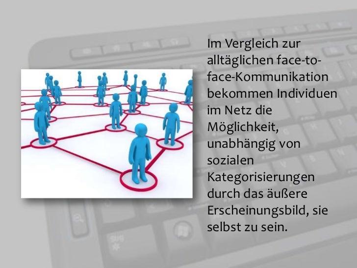Im Vergleich zur alltäglichen face-to-face-Kommunikation bekommen Individuen im Netz die Möglichkeit, unabhängig von sozia...