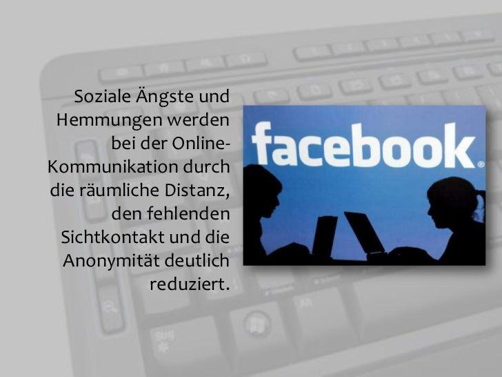 Soziale Ängste und Hemmungen werden bei der Online- Kommunikation durch die räumliche Distanz, den fehlenden Sichtkontakt ...