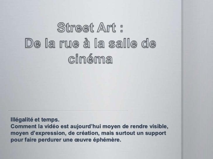 Street Art : De la rue à la salle de cinéma<br />Illégalité et temps. Comment la vidéo est aujourd'hui moyen de rendre vis...
