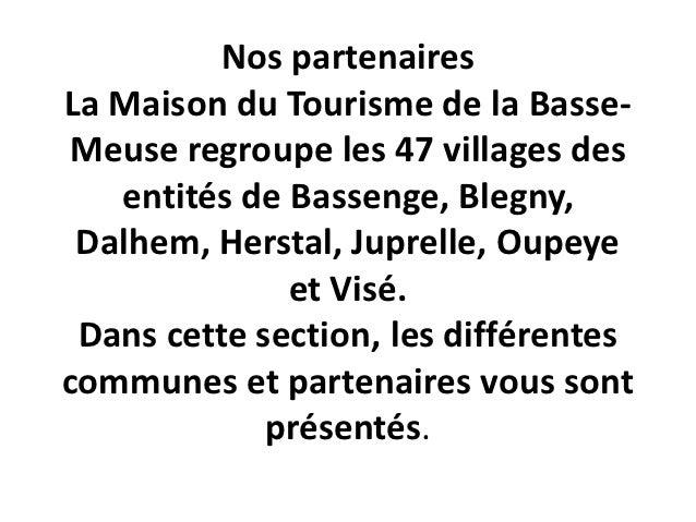 Nos partenairesLa Maison du Tourisme de la Basse-Meuse regroupe les 47 villages des   entités de Bassenge, Blegny, Dalhem,...